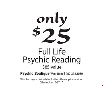 Only $25. Full Life Psychic Reading. $85 value. With this coupon. Not valid with other offers or prior services. Offer expires 10-27-17.