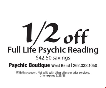 1/2 off Full Life Psychic Reading $42.50 savings. With this coupon. Not valid with other offers or prior services. Offer expires 5/25/18.