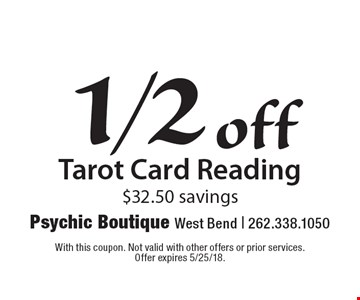 1/2 off Tarot Card Reading $32.50 savings. With this coupon. Not valid with other offers or prior services. Offer expires 5/25/18.