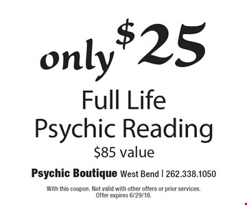 only $25 Full Life Psychic Reading $85 value. With this coupon. Not valid with other offers or prior services. Offer expires 6/29/18.