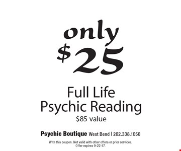 Only $25 Full Life Psychic Reading, $85 value. With this coupon. Not valid with other offers or prior services. Offer expires 9-22-17.