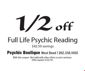 Full Life Psychic Reading. $42.50 savings. With this coupon. Not valid with other offers or prior services. Offer expires 5/25/18.