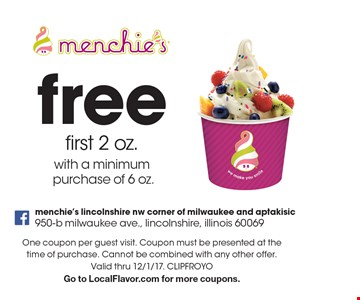 free first. 2 oz.with a minimum purchase of. 6 oz.. One coupon per guest visit. Coupon must be presented at the time of purchase. Cannot be combined with any other offer. Valid thru 12/1/17. CLIPFROYOGo to LocalFlavor.com for more coupons.