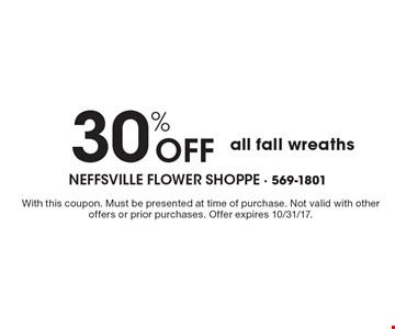 30% OFF all fall wreaths. With this coupon. Must be presented at time of purchase. Not valid with other offers or prior purchases. Offer expires 10/31/17.