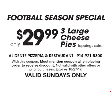 football season special - only $29.99 - 3 Large Cheese Pies, toppings extra. With this coupon. Must mention coupon when placing order to receive discount. Not valid with other offers or prior purchases. Expires 10/27/17. VALID SUNDAYS ONLY