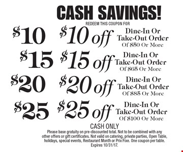 CASH SAVINGS! REDEEM THIS COUPON FOR $25 off Dine-In Or Take-Out Order Of $100 Or More. $20 off Dine-In Or Take-Out Order Of $85 Or More. $15 off Dine-In Or Take-Out Order Of $65 Or More. $10 off Dine-In Or Take-Out Order Of $50 Or More. CASH ONLYPlease base gratuity on pre-discounted total. Not to be combined with any other offers or gift certificates. Not valid on catering, private parties, Open Table, holidays, special events, Restaurant Month or Prix Fixe. One coupon per table. Expires 10/31/17.