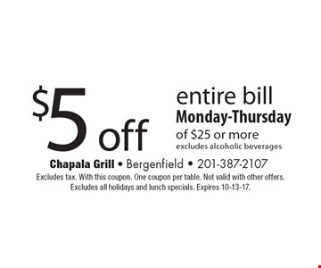 $5 off entire bill. Monday-Thursday of $25 or more. Excludes alcoholic beverages. Excludes tax. With this coupon. One coupon per table. Not valid with other offers. Excludes all holidays and lunch specials. Expires 10-13-17.