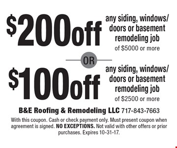 $200off any siding, windows/doors or basement remodeling job of $5000 or more or $100off any siding, windows/doors or basement remodeling job of $2500 or more. With this coupon. Cash or check payment only. Must present coupon when agreement is signed. no exceptions. Not valid with other offers or prior purchases. Expires 10-31-17.