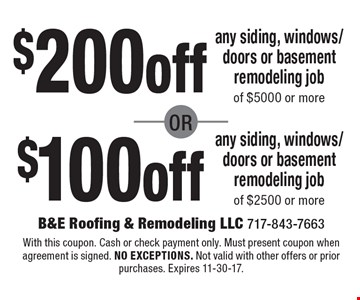 $200 off any siding, windows/doors or basement remodeling job of $5000 or more or $100 off any siding, windows/doors or basement remodeling job of $2500 or more. With this coupon. Cash or check payment only. Must present coupon when agreement is signed. no exceptions. Not valid with other offers or prior purchases. Expires 11-30-17.
