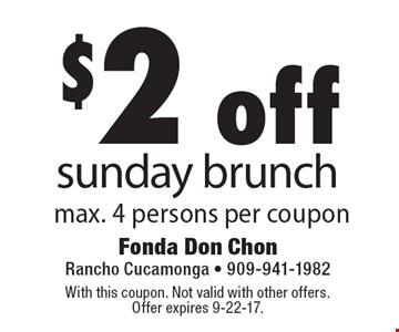$2 off Sunday brunch, max. 4 persons per coupon. With this coupon. Not valid with other offers. Offer expires 9-22-17.
