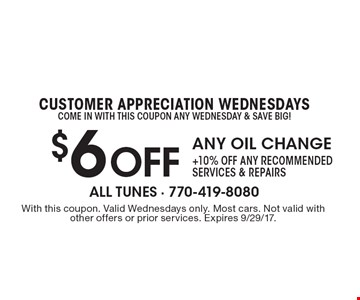 Customer appreciation Wednesdays. Come in with this coupon any Wednesday & save big! $6off any oil change. + $10off any recommended services & repairs. With this coupon. Valid Wednesdays only. Most cars. Not valid with other offers or prior services. Expires 9/29/17.