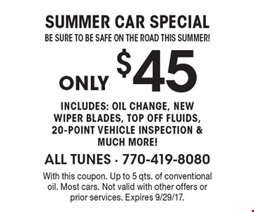 Summer car special. Be sure to be safe on the road this summer, only $45. Includes: oil change, new wiper blades, top off fluids, 10-point vehicle inspection & much more! With this coupon. Up to 5 qts. of conventional oil. Most cars. Not valid with other offers or prior services. Expires 9/29/17.
