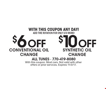WITH THIS COUPON ANY DAY! $6 off conventional oil change OR $10 off synthetic oil change. Add tire rotation for only $10 or more! With this coupon. Most cars. Not valid with other offers or prior services. Expires 11/3/17.