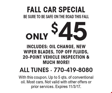 $45 Fall car special be sure to be safe on the road this Fall includes: oil change, new wiper blades, top off fluids, 20-point vehicle inspection & much more!. With this coupon. Up to 5 qts. of conventional oil. Most cars. Not valid with other offers or prior services. Expires 11/3/17.