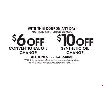 With this coupon any day! add tire rotation for only $10 more! $10Off synthetic oil change. $6 Off conventional oil change. With this coupon. Most cars. Not valid with other offers or prior services. Expires 12/8/17.