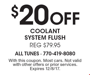 $20 Off coolant system flush reg $79.95. With this coupon. Most cars. Not valid with other offers or prior services. Expires 12/8/17.