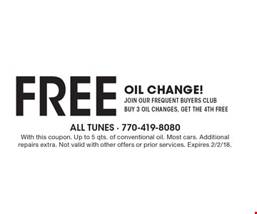 FREE oil change! join our frequent buyers club buy 3 oil changes, get the 4th free. With this coupon. Up to 5 qts. of conventional oil. Most cars. Additional repairs extra. Not valid with other offers or prior services. Expires 2/2/18.