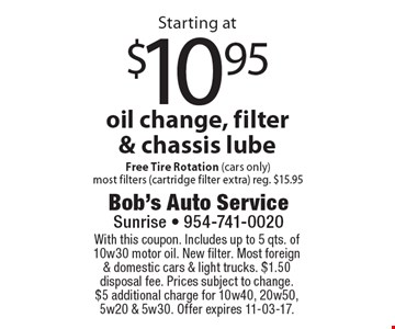 Starting at $10.95 oil change, filter & chassis lube Free Tire Rotation (cars only)most filters (cartridge filter extra) reg. $15.95. With this coupon. Includes up to 5 qts. of 10w30 motor oil. New filter. Most foreign& domestic cars & light trucks. $1.50 disposal fee. Prices subject to change.$5 additional charge for 10w40, 20w50, 5w20 & 5w30. Offer expires 11-03-17.
