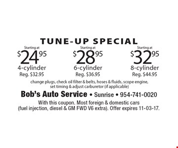 TUNE-UP SPECIAL Starting at $32.95 8-cylinder Reg. $44.95. Starting at $28.95 6-cylinder Reg. $36.95. Starting at $24.95 4-cylinder Reg. $32.95. change plugs, check oil filter & belts, hoses & fluids, scope engine,set timing & adjust carburetor (if applicable). With this coupon. Most foreign & domestic cars (fuel injection, diesel & GM FWD V6 extra). Offer expires 11-03-17.