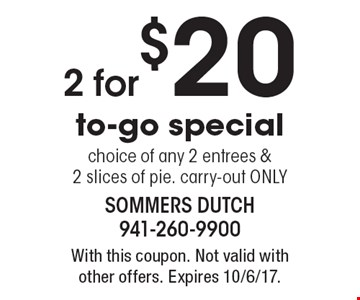 2 for $20 to-go special. choice of any 2 entrees & 2 slices of pie. carry-out ONLY. With this coupon. Not valid with other offers. Expires 10/6/17.