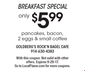 Breakfast special only $5.99 pancakes, bacon, 2 eggs & small coffee. With this coupon. Not valid with other offers. Expires 9-29-17. Go to LocalFlavor.com for more coupons.