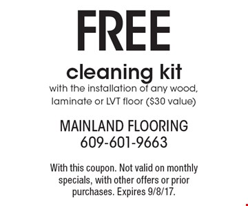 Free Cleaning Kit With The Installation Of Any Wood, Laminate Or LVT Foor ($30 value). With this coupon. Not valid on monthly specials, with other offers or prior purchases. Expires 9/8/17.