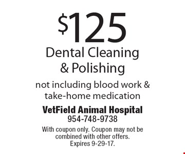 $125 Dental Cleaning & Polishing not including blood work & take-home medication. With coupon only. Coupon may not be combined with other offers. Expires 9-29-17.