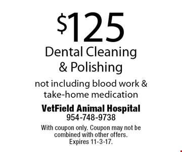 $125 Dental Cleaning & Polishing not including blood work & take-home medication. With coupon only. Coupon may not be combined with other offers.