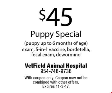 $45 Puppy Special (puppy up to 6 months of age) exam, 5-in-1 vaccine, bordetella, fecal exam, deworming. With coupon only. Coupon may not be combined with other offers. Expires 11-3-17.