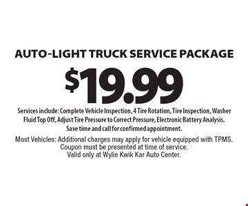 Auto-light truck service Package $19.99 Services include: Complete Vehicle Inspection, 4 Tire Rotation, Tire Inspection, Washer Fluid Top Off, Adjust Tire Pressure to Correct Pressure, Electronic Battery Analysis. Save time and call for confirmed appointment. Most Vehicles: Additional charges may apply for vehicle equipped with TPMS. Coupon must be presented at time of service. Valid only at Wylie Kwik Kar Auto Center.