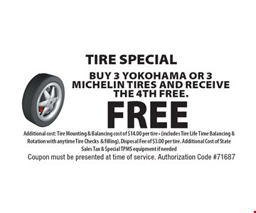 Tire Special - Buy 3 Yokohama or 3 Michelin Tires and receive the 4th FREE. Additional cost: Tire Mounting & Balancing cost of $14.00 per tire - (includes Tire Life Time Balancing & Rotation with anytime Tire Checks& filling), Disposal Fee of $3.00 per tire. Additional Cost of State Sales Tax & Special TPMS equipment if needed. Coupon must be presented at time of service. Authorization Code #71687