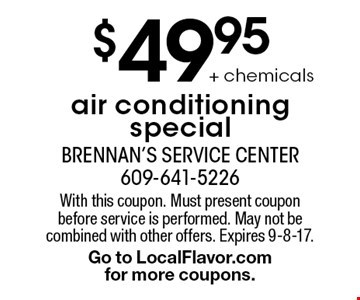 $49.95 air conditioning special + chemicals. With this coupon. Must present coupon before service is performed. May not be combined with other offers. Expires 9-8-17. Go to LocalFlavor.com for more coupons.