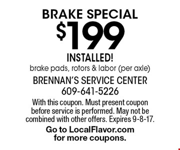 $199 brake Special Installed! brake pads, rotors & labor (per axle). With this coupon. Must present coupon before service is performed. May not be combined with other offers. Expires 9-8-17. Go to LocalFlavor.com for more coupons.
