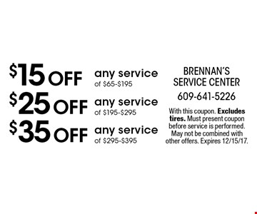 $15 off any service of $65-$195. $25 off any service of $195-$295. $35 off any service of $295-$395. With this coupon. Excludes tires. Must present coupon before service is performed. May not be combined with other offers. Expires 12/15/17.