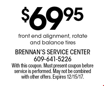 $69.95 front end alignment, rotate and balance tires. With this coupon. Must present coupon before service is performed. May not be combined with other offers. Expires 12/15/17.