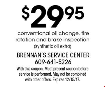 $29.95 conventional oil change, tire rotation and brake inspection (synthetic oil extra). With this coupon. Must present coupon before service is performed. May not be combined with other offers. Expires 12/15/17.
