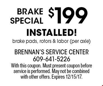 $199 Brake Special installed! brake pads, rotors & labor (per axle). With this coupon. Must present coupon before service is performed. May not be combined with other offers. Expires 12/15/17.