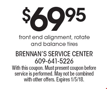 $69.95 front end alignment, rotate and balance tires. With this coupon. Must present coupon before service is performed. May not be combined with other offers. Expires 1/5/18.