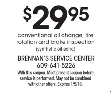 $29.95 conventional oil change, tire rotation and brake inspection (synthetic oil extra). With this coupon. Must present coupon before service is performed. May not be combined with other offers. Expires 1/5/18.