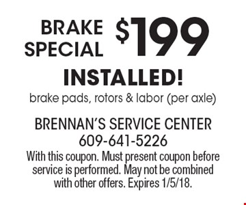 $199 Brake Special installed! Brake pads, rotors & labor (per axle). With this coupon. Must present coupon before service is performed. May not be combined with other offers. Expires 1/5/18.
