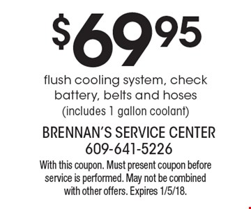 $69.95 flush cooling system, check battery, belts and hoses (includes 1 gallon coolant). With this coupon. Must present coupon before service is performed. May not be combined with other offers. Expires 1/5/18.