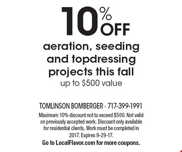 10% OFF aeration, seeding and top dressing projects this fall. Up to $500 value. Maximum 10% discount not to exceed $500. Not valid on previously accepted work. Discount only available for residential clients. Work must be completed in 2017. Expires 9-29-17. Go to LocalFlavor.com for more coupons.