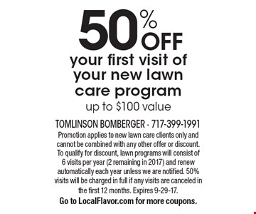 50% OFF your first visit of your new lawn care program. Up to $100 value. Promotion applies to new lawn care clients only and cannot be combined with any other offer or discount. To qualify for discount, lawn programs will consist of 6 visits per year (2 remaining in 2017) and renew automatically each year unless we are notified. 50% visits will be charged in full if any visits are canceled in the first 12 months. Expires 9-29-17. Go to LocalFlavor.com for more coupons.