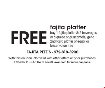 FREE fajita platter. Buy 1 fajita platter & 2 beverages or a queso or guacamole, get a 2nd fajita platter of equal or lesser value free. With this coupon. Not valid with other offers or prior purchases. Expires 11-3-17. Go to LocalFlavor.com for more coupons.
