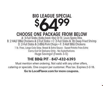 Big League Special. $64.99 Choose One Package From Below. A: 3-Full Slabs (baby back ribs) Or St. Louis Spare Ribs. B: 2 HALF BBQ Chickens & 2-Full Slabs. C: 2-Full Slabs & 1lb Deep Fried Shrimp. D: 2-Full Slabs & 2-BBQ Pork Chops. F: 5 Half BBQ Chickens. 1 lb. Fries, Large Cole Slaw, Bread & Extra Sauce. Sweet Potato Fries Extra. Carry-Out Or Delivery Only. No Substitutions. Huge Savings! (Feeds 3-5). Must mention when ordering. Not valid with any other offers, catering or specials. One coupon per customer. Plus tax. Expires 2-2-18. Go to LocalFlavor.com for more coupons.
