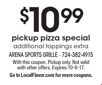 $10.99 pickup pizza special, additional toppings extra. With this coupon. Pickup only. Not valid with other offers. Expires 10-6-17. Go to LocalFlavor.com for more coupons.