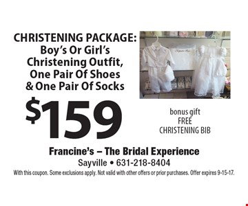 $159 CHRISTENING PACKAGE: Boy's Or Girl's Christening Outfit, One Pair Of Shoes & One Pair Of Socks bonus gift FREE CHRISTENING BIB. With this coupon. Some exclusions apply. Not valid with other offers or prior purchases. Offer expires 9-15-17.