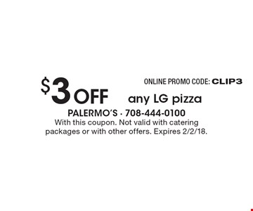 Online promo code: CLIP3 $3 offany LG pizza. With this coupon. Not valid with catering packages or with other offers. Expires 2/2/18.