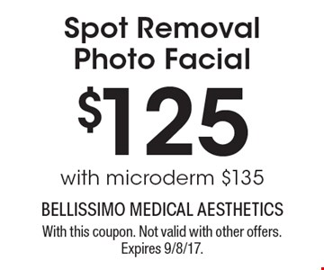 $125 Spot Removal Photo Facial with microderm $135. With this coupon. Not valid with other offers. Expires 9/8/17.