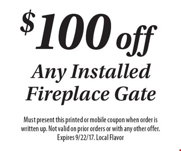$100 off Any Installed Fireplace Gate. Must present this printed or mobile coupon when order is written up. Not valid on prior orders or with any other offer. Expires 9/22/17. Local Flavor